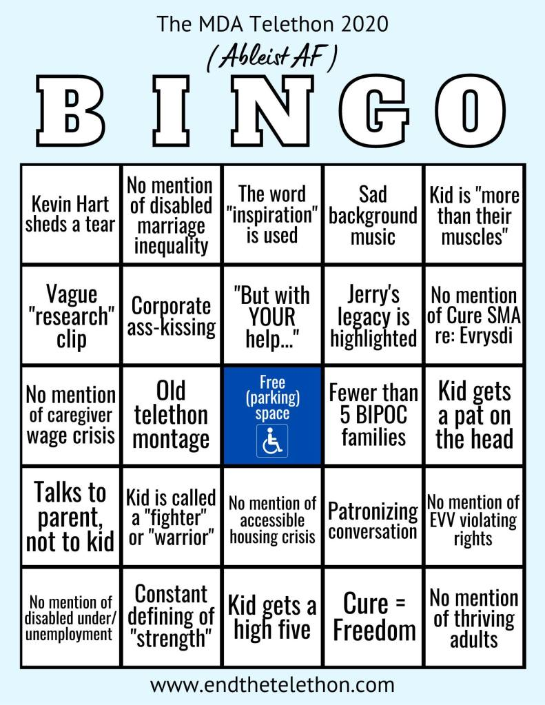 "Image of a Bingo card labeled The MDA Telethon 2020 (Ableist AF) BINGO.  B Column: -Kevin Hart sheds a tear -Vague ""research"" clip -No mention of caregiver wage crisis -Talks to parent, not to kid -No mention of disabled under/unemployment  I Column: -No mention of disabled marriage inequality -Corporate ass-kissing -Old telethon montage -Kid is called a ""fighter"" or ""warrior"" -Constant defining of ""strength""  N Column: -The word ""inspiration"" is used -""But with YOUR help...."" -Free (parking) space (colored blue with the universal symbol of accessibility) -No mention of accessible housing crisis -Kid gets a high five  G Column: -Sad background music -Jerry's legacy is highlighted -Fewer than 5 BIPOC families -Patronizing conversation -Cure = Freedom -Kid is ""more than their muscles"" -No mention of Cure SMA re: Evrysdi -Kid gets a pat on the head -No mention of EVV violating rights -No mention of thriving adults  Bottom reads www.endthetelethon.com."